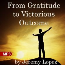 From Gratitude to Victorious Outcome (MP3 Teaching) by Jeremy Lopez